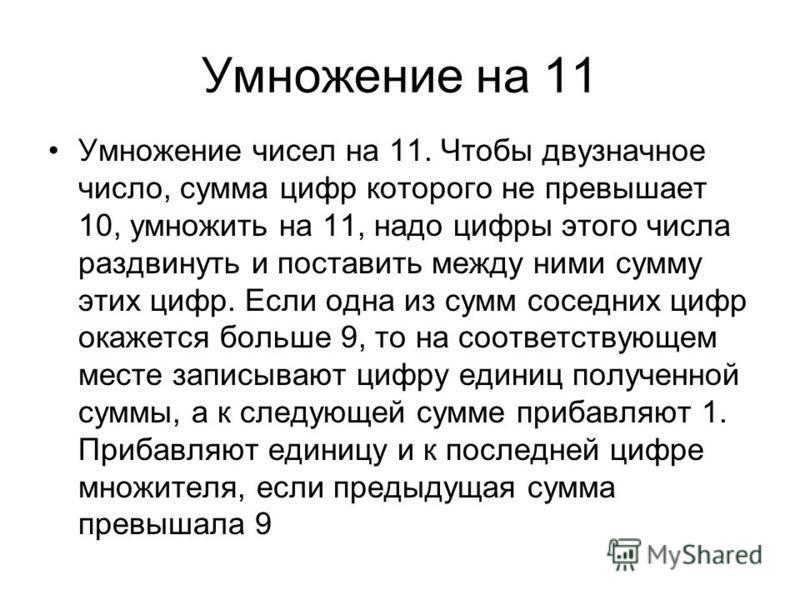 Умножение на 11 Умножение чисел на 11. Чтобы двузначное число, сумма цифр которого не превышает 10, умножить на 11, надо цифры этого числа раздвинуть и поставить между ними сумму этих цифр. Если одна из сумм соседних цифр окажется больше 9, то на соо