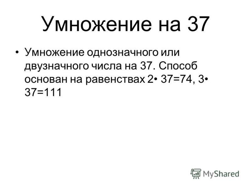 Умножение на 37 Умножение однозначного или двузначного числа на 37. Способ основан на равенствах 2 37=74, 3 37=111