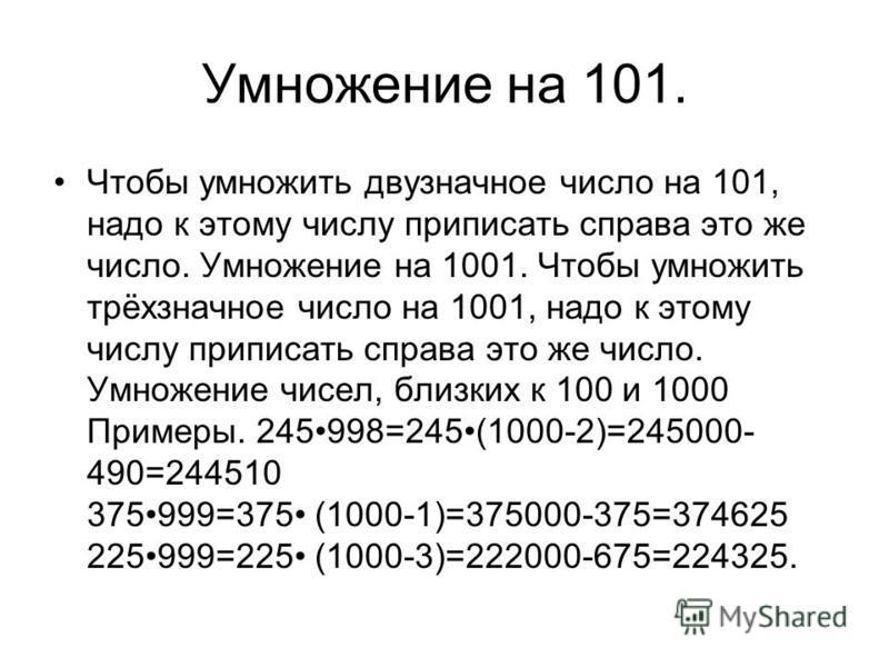 Умножение на 101. Чтобы умножить двузначное число на 101, надо к этому числу приписать справа это же число. Умножение на 1001. Чтобы умножить трёхзначное число на 1001, надо к этому числу приписать справа это же число. Умножение чисел, близких к 100