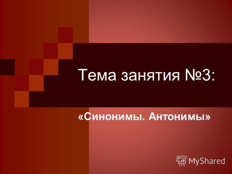 Тема занятия 3: «Синонимы. Антонимы»