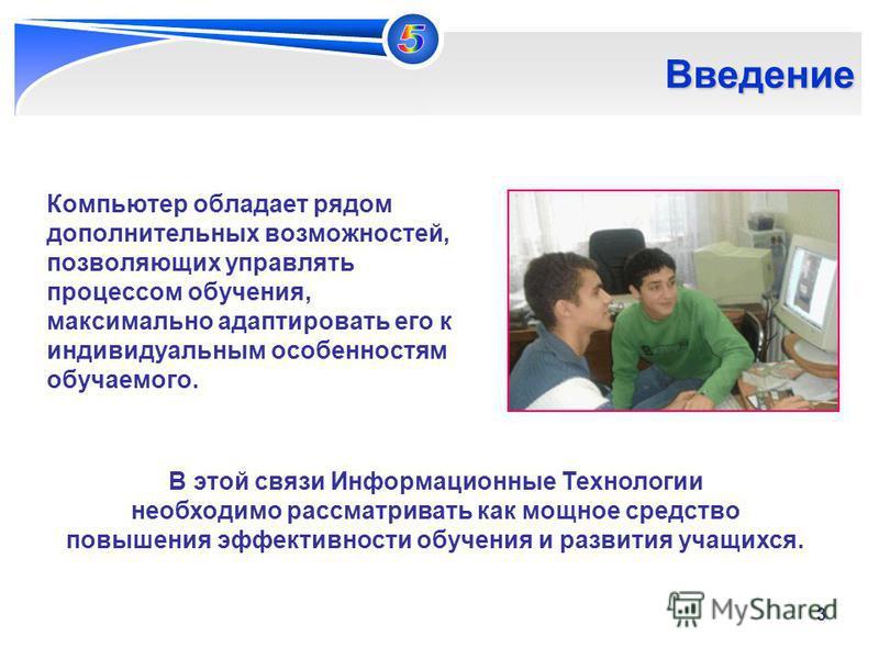 3 Введение Компьютер обладает рядом дополнительных возможностей, позволяющих управлять процессом обучения, максимально адаптировать его к индивидуальным особенностям обучаемого. В этой связи Информационные Технологии необходимо рассматривать как мощн
