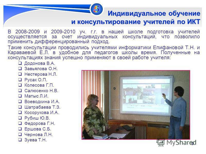 9 Индивидуальное обучение и консультирование учителей по ИКТ В 2008-2009 и 2009-2010 уч. г.г. в нашей школе подготовка учителей осуществляется за счет индивидуальных консультаций, что позволило применить дифференцированный подход. Такие консультации