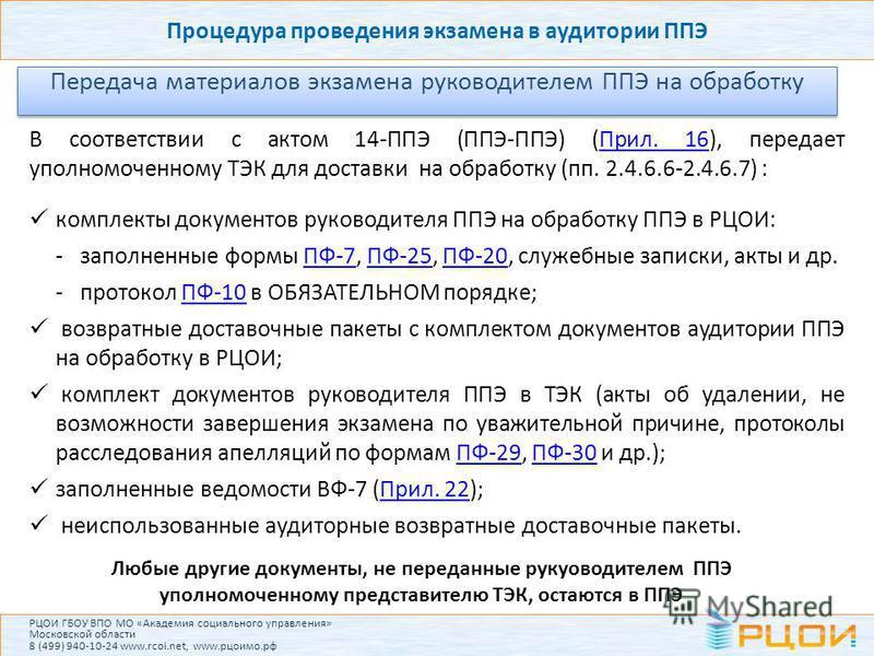 Процедура проведения экзамена в аудитории ППЭ Передача материалов экзамена руководителем ППЭ на обработку В соответствии с актом 14-ППЭ (ППЭ-ППЭ) (Прил. 16), передает уполномоченному ТЭК для доставки на обработку (пп. 2.4.6.6-2.4.6.7) :Прил. 16 компл