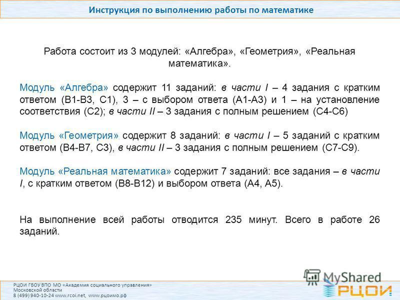 Инструкция по выполнению работы по математике Работа состоит из 3 модулей: «Алгебра», «Геометрия», «Реальная математика». Модуль «Алгебра» содержит 11 заданий: в части I – 4 задания с кратким ответом (В1-В3, С1), 3 – с выбором ответа (А1-А3) и 1 – на