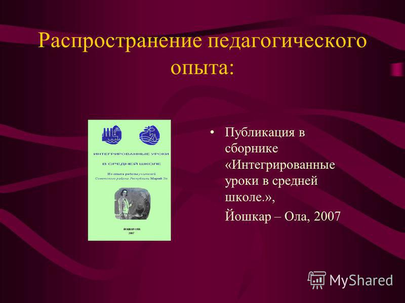 Распространение педагогического опыта: Публикация в сборнике «Интегрированные уроки в средней школе.», Йошкар – Ола, 2007