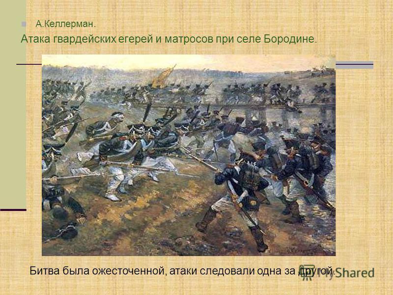 А.Келлерман. Атака гвардейских егерей и матросов при селе Бородине. Битва была ожесточенной, атаки следовали одна за другой.
