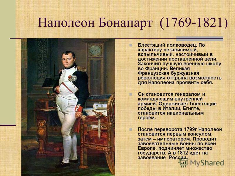 Наполеон Бонапарт (1769-1821) Блестящий полководец. По характеру независимый, вспыльчивый, настойчивый в достижении поставленной цели. Закончил лучшую военную школу во Франции. Великая Французская буржуазная революция открыла возможность для Наполеон