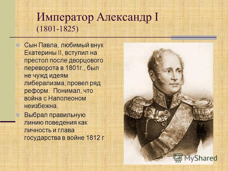 Император Александр I (1801-1825) Сын Павла, любимый внук Екатерины II, вступил на престол после дворцового переворота в 1801 г., был не чужд идеям либерализма, провел ряд реформ. Понимал, что война с Наполеоном неизбежна. Выбрал правильную линию пов