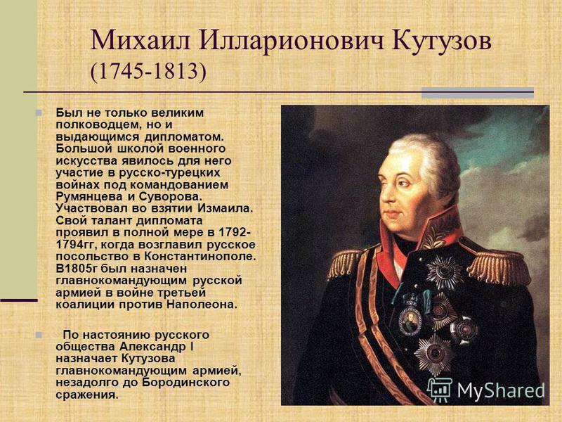 Михаил Илларионович Кутузов (1745-1813) Был не только великим полководцем, но и выдающимся дипломатом. Большой школой военного искусства явилось для него участие в русско-турецких войнах под командованием Румянцева и Суворова. Участвовал во взятии Из