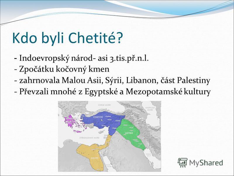 Kdo byli Chetité? - Indoevropský národ- asi 3.tis.př.n.l. - Zpočátku kočovný kmen - zahrnovala Malou Asii, Sýrii, Libanon, část Palestiny - Převzali mnohé z Egyptské a Mezopotamské kultury