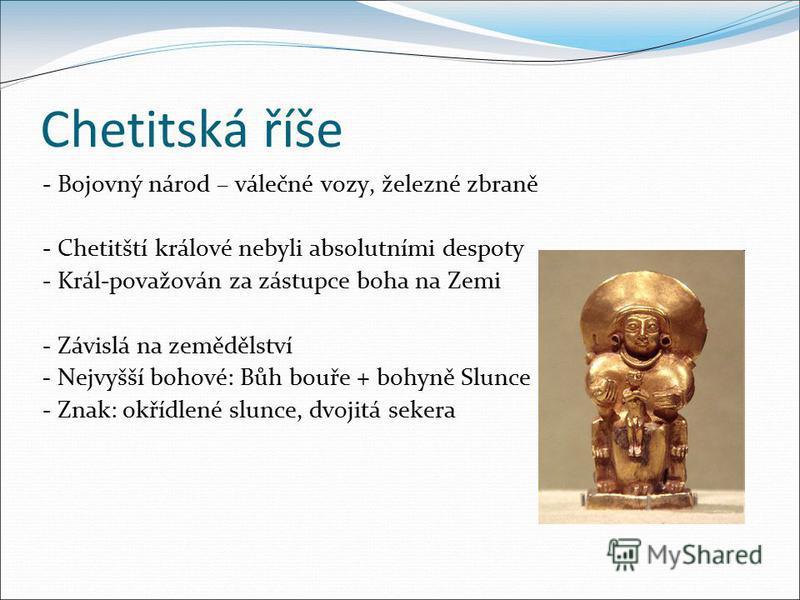Chetitská říše - Bojovný národ – válečné vozy, železné zbraně - Chetitští králové nebyli absolutními despoty - Král-považován za zástupce boha na Zemi - Závislá na zemědělství - Nejvyšší bohové: Bůh bouře + bohyně Slunce - Znak: okřídlené slunce, dvo