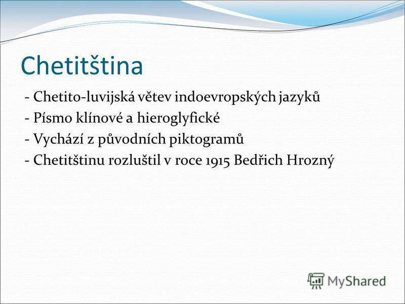 Chetitština - Chetito-luvijská větev indoevropských jazyků - Písmo klínové a hieroglyfické - Vychází z původních piktogramů - Chetitštinu rozluštil v roce 1915 Bedřich Hrozný