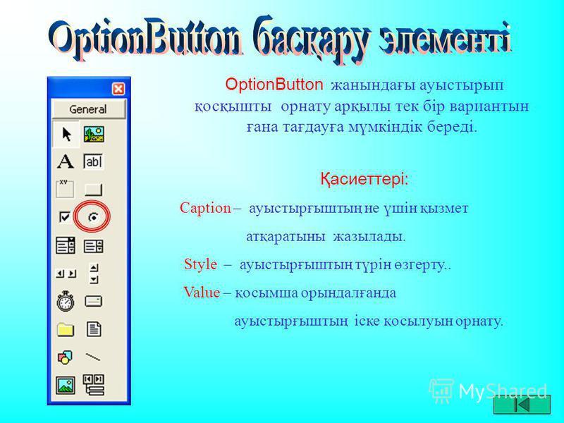 OptionButton жанындағы ауыстырып қосқышты орнату арқылы тек бір вариантын ғана тағдауға мүмкіндік береді. Қасиеттері: Caption – ауыстырғыштың не үшін қызмет атқаратыны жазылады. Style – ауыстырғыштың түрін өзгерту.. Value – қосымша орындалғанда ауыст