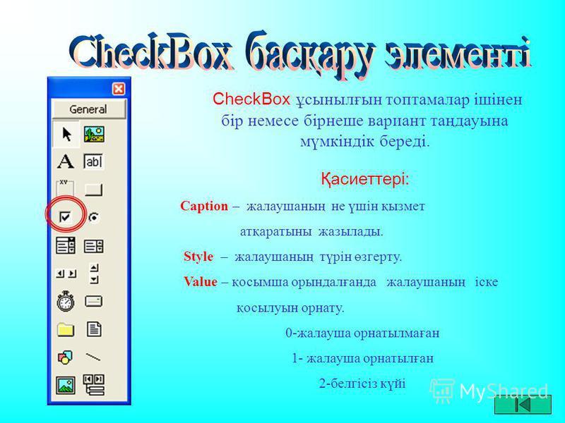 CheckBox ұсынылғын топтамалар ішінен бір немесе бірнеше вариант таңдауына мүмкіндік береді. Қасиеттері: Caption – жалаушаның не үшін қызмет атқаратыны жазылады. Style – жалаушаның түрін өзгерту. Value – қосымша орындалғанда жалаушаның іске қосылуын о