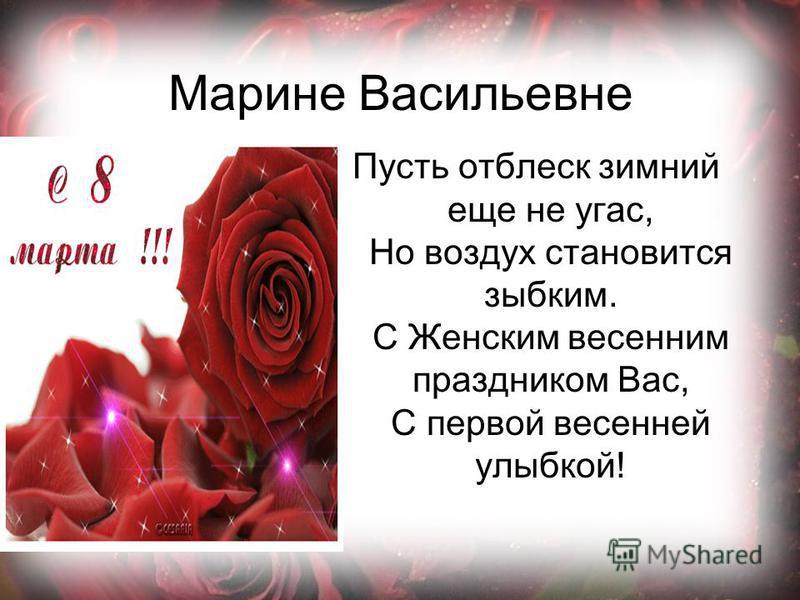 Марине Васильевне Пусть отблеск зимний еще не угас, Но воздух становится зыбким. С Женским весенним праздником Вас, С первой весенней улыбкой!