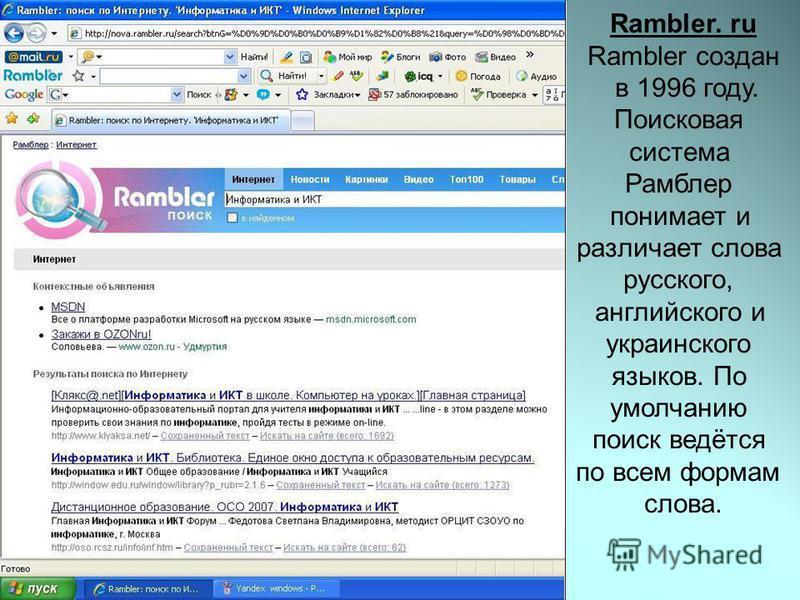 Rambler. ru Rambler создан в 1996 году. Поисковая система Рамблер понимает и различает слова русского, английского и украинского языков. По умолчанию поиск ведётся по всем формам слова.