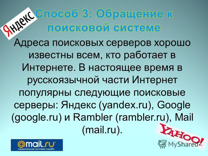 Адреса поисковых серверов хорошо известны всем, кто работает в Интернете. В настоящее время в русскоязычной части Интернет популярны следующие поисковые серверы: Яндекс (yandex.ru), Google (google.ru) и Rambler (rambler.ru), Mail (mail.ru).