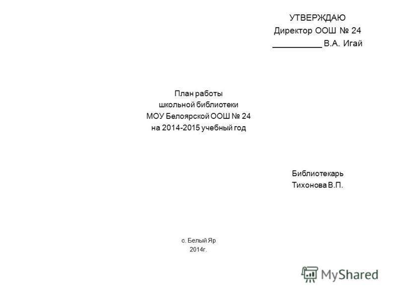 УТВЕРЖДАЮ Директор ООШ 24 __________ В.А. Игай План работы школьной библиотеки МОУ Белоярской ООШ 24 на 2014-2015 учебный год Библиотекарь Тихонова В.П. с. Белый Яр 2014 г.