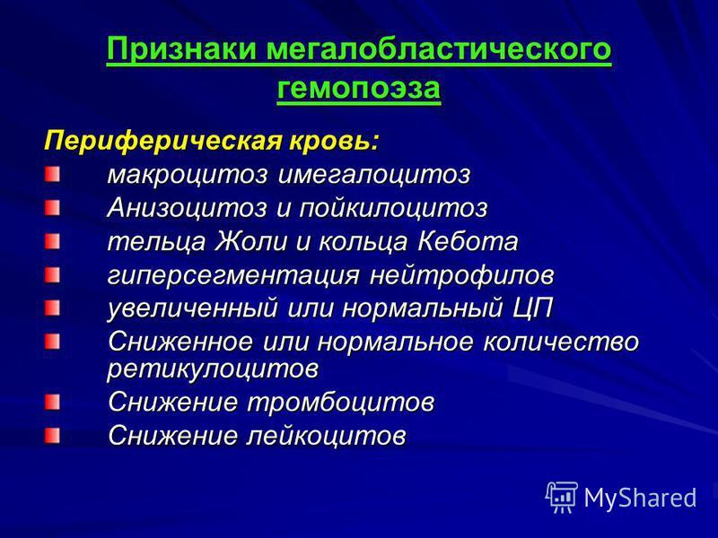 Признаки мегалобластического гемопоэза Периферическая кровь: макроцитоз имегалоцитоз Анизоцитоз и пойкилоцитоз тельца Жоли и кольца Кебота гиперсегментация нейтрофилов увеличенный или нормальный ЦП Сниженное или нормальное количество ретикулоцитов Сн