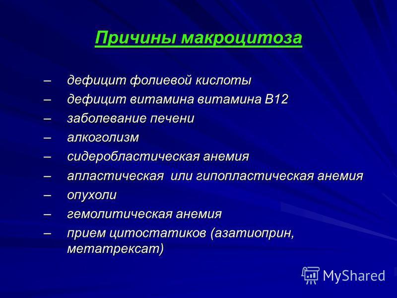 Причины макроцитоза –дефицит фолиевой кислоты –дефицит витамина витамина В12 –заболевание печени –алкоголизм –сидеробластическая анемия –апластическая или гипопластическая анемия –опухоли –гемолитическая анемия –прием цитостатиков (азатиоприн, метотр
