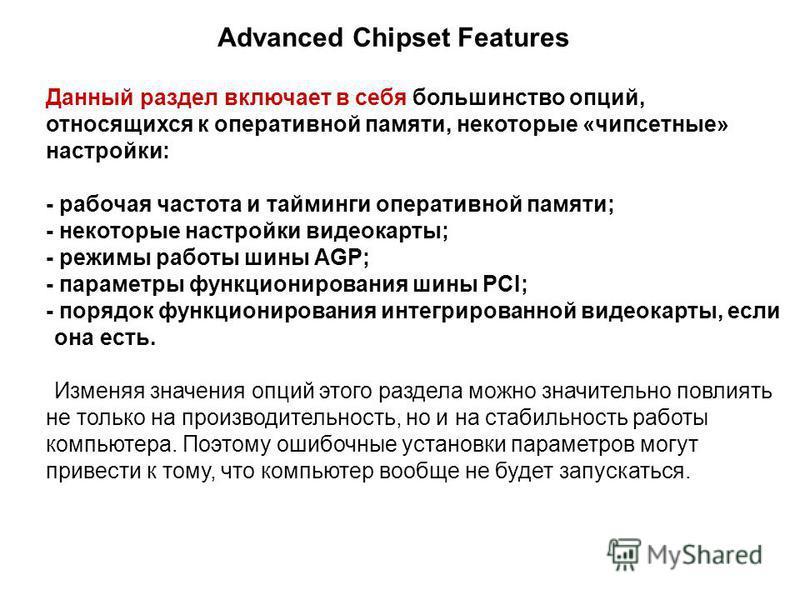 Advanced Chipset Features Данный раздел включает в себя большинство опций, относящихся к оперативной памяти, некоторые «чипсетные» настройки: - рабочая частота и тайминги оперативной памяти; - некоторые настройки видеокарты; - режимы работы шины AGP;
