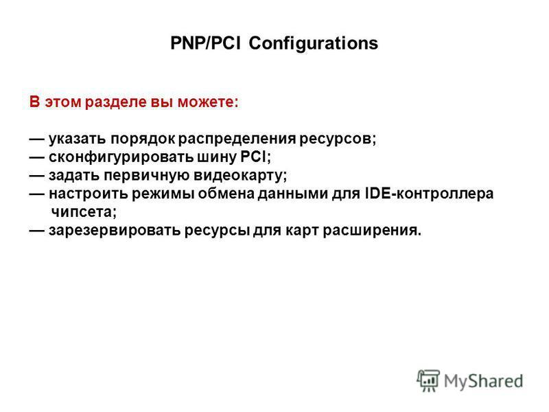 PNP/PCI Configurations В этом разделе вы можете: указать порядок распределения ресурсов; сконфигурировать шину PCI; задать первичную видеокарту; настроить режимы обмена данными для IDE-контроллера чипсета; зарезервировать ресурсы для карт расширения.