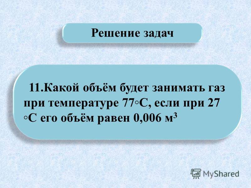 11. Какой объём будет занимать газ при температуре 77С, если при 27 С его объём равен 0,006 м 3 Решение задач