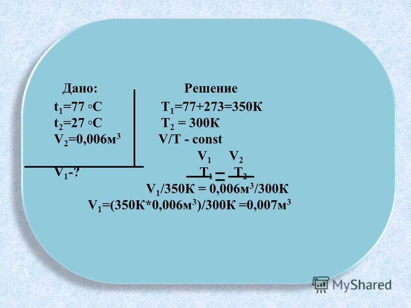 Дано: Решение t 1 =77 С Т 1 =77+273=350К t 2 =27 С Т 2 = 300К V 2 =0,006 м 3 V/T - const V 1 V 2 V 1 -? Т 1 Т 2 V 1 /350К = 0,006 м 3 /300К V 1 =(350К*0,006 м 3 )/300К =0,007 м 3 Дано: Решение t 1 =77 С Т 1 =77+273=350К t 2 =27 С Т 2 = 300К V 2 =0,00