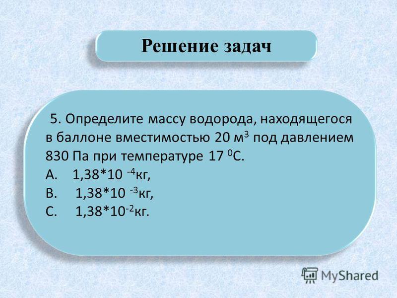 Решение задач 5. Определите массу водорода, находящегося в баллоне вместимостью 20 м 3 под давлением 830 Па при температуре 17 0 С. А. 1,38*10 -4 кг, В. 1,38*10 -3 кг, С. 1,38*10 -2 кг. 5. Определите массу водорода, находящегося в баллоне вместимость