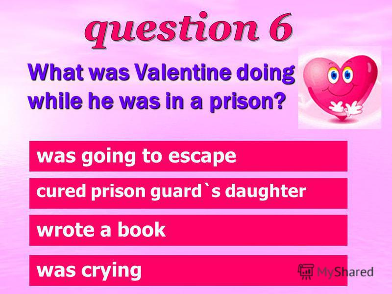 What was Valentine doing while he was in a prison? wrote a book was going to escape cured prison guard`s daughter was crying