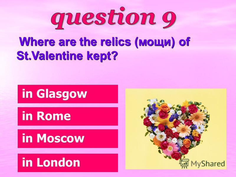 Where are the relics (мощи) of St.Valentine kept? Where are the relics (мощи) of St.Valentine kept? in Moscow in Glasgow in London in Rome
