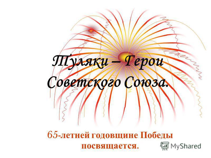 65 - летней годовщине Победы посвящается. Туляки – Герои Советского Союза.