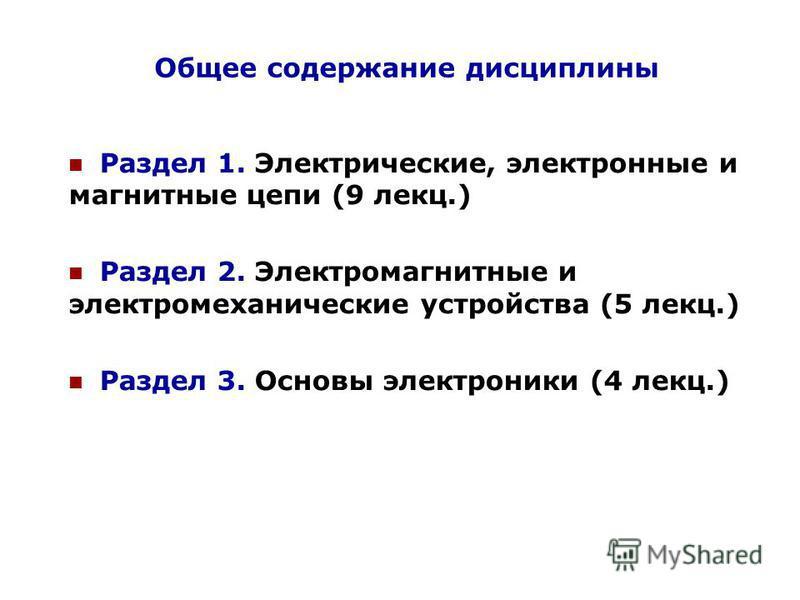 Общее содержание дисциплины Раздел 1. Электрические, электронные и магнитные цепи (9 лекс.) Раздел 2. Электромагнитные и электромеханические устройства (5 лекс.) Раздел 3. Основы электроники (4 лекс.)