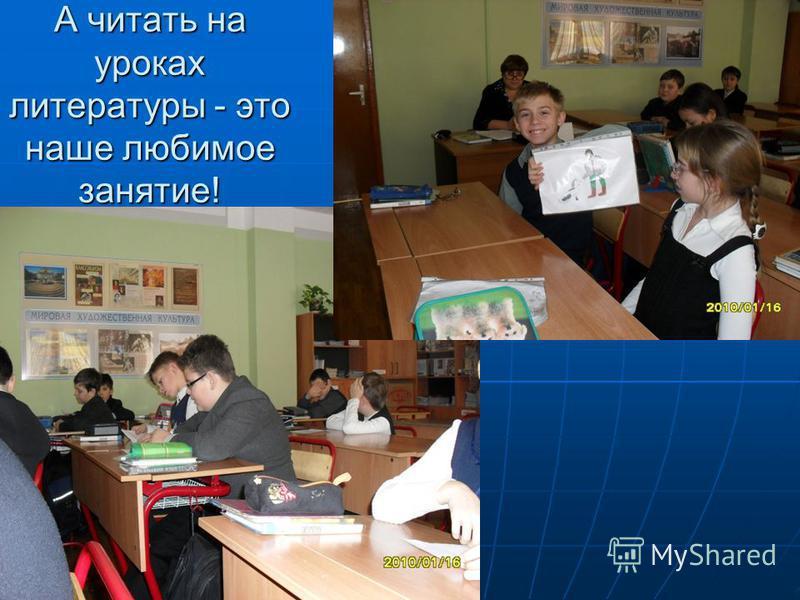 А читать на уроках литературы - это наше любимое занятие!