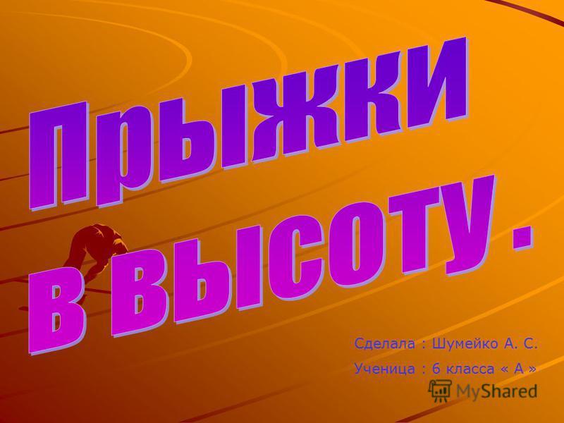 Сделала : Шумейко А. С. Ученица : 6 класса « А »