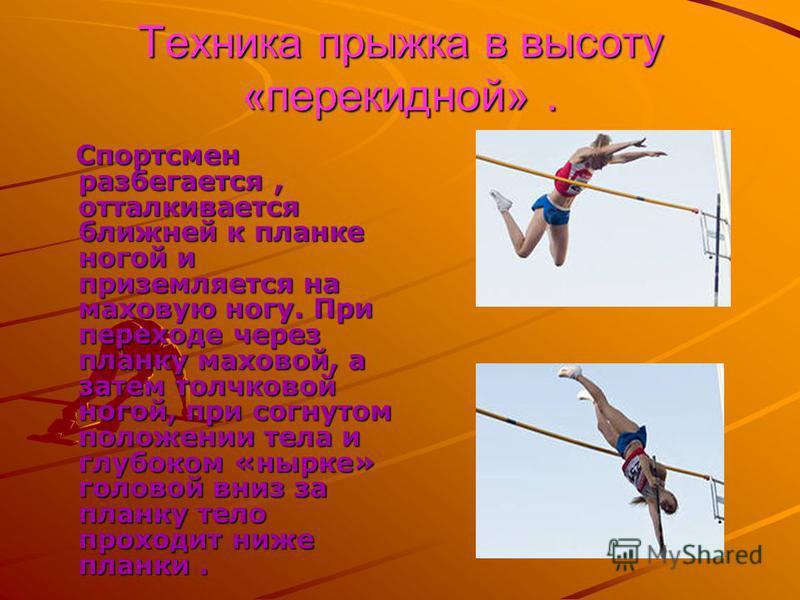 Техника прыжка в высоту «перекидной». Спортсмен разбегается, отталкивается ближней к планке ногой и приземляется на маховую ногу. При переходе через планку маховой, а затем толчковой ногой, при согнутом положении тела и глубоком «нырке» головой вниз