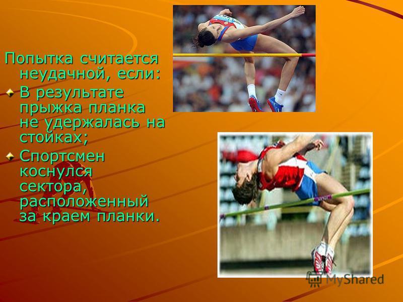 Попытка считается неудачной, если: В результате прыжка планка не удержалась на стойках; Спортсмен коснулся сектора, расположенный за краем планки.