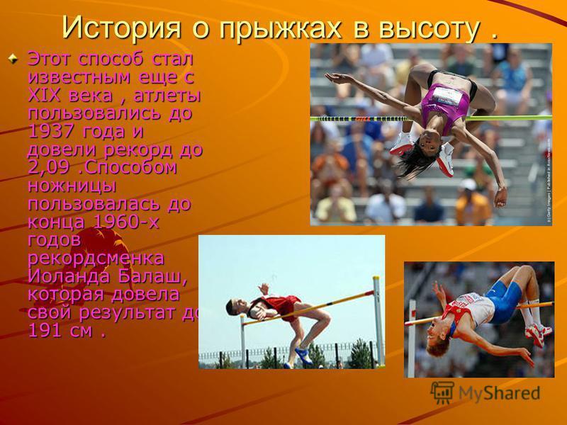 История о прыжках в высоту. Этот способ стал известным еще с XIX века, атлеты пользовались до 1937 года и довели рекорд до 2,09. Способом ножницы пользовалась до конца 1960-х годов рекордсменка Иоланда Балаш, которая довела свой результат до 191 см.