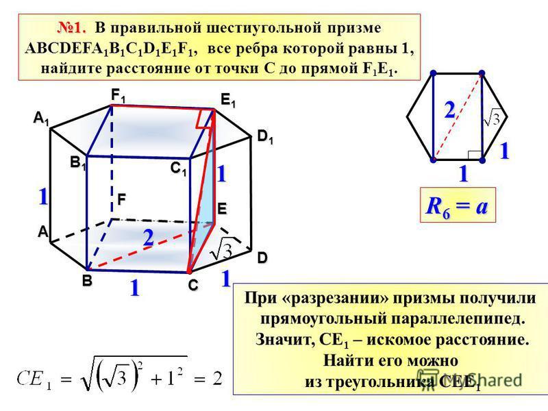 1. 1. В правильной шестиугольной призме АВСDEFA 1 B 1 C 1 D 1 E 1 F 1, все ребра которой равны 1, найдите расстояние от точки С до прямой F 1 E 1. B C D E F A B1B1B1B1 C1C1C1C1 D1D1D1D1 E1E1E1E1 F1F1F1F1 A1A1A1A1 1 1 1 2 211 1 R 6 = a При «разрезании