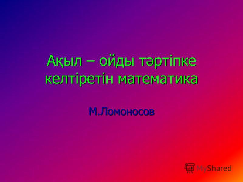 Ақыл – ойды тәртіпке келтіретін математика М.Ломоносов