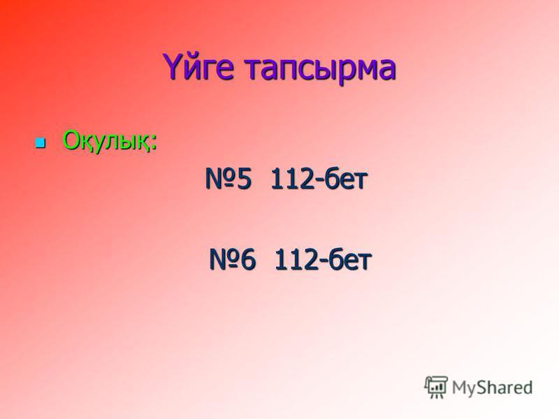 Үйге тапсырма Оқулық: Оқулық: 5 112-бет 5 112-бет 6 112-бет 6 112-бет