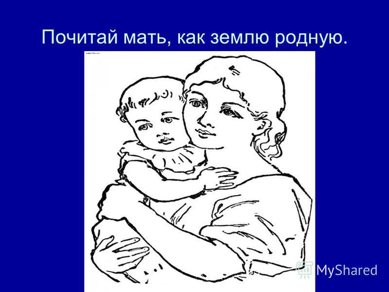 Почитай мать, как землю родную.