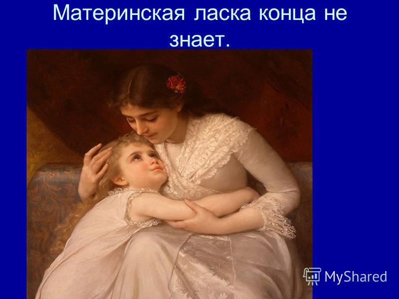 Материнская ласка конца не знает.