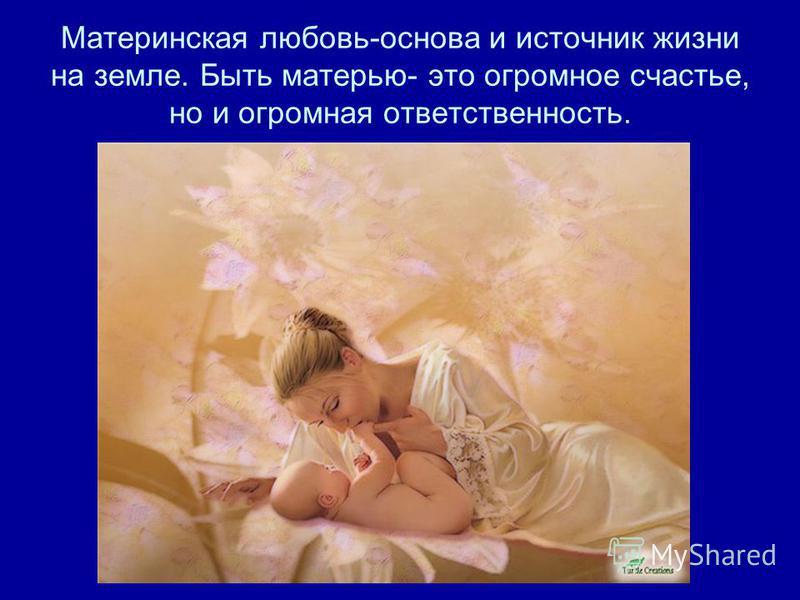 Материнская любовь-основа и источник жизни на земле. Быть матерью- это огромное счастье, но и огромная ответственность.