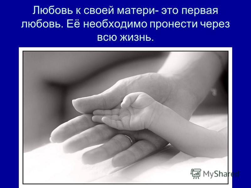 Любовь к своей матери- это первая любовь. Её необходимо пронести через всю жизнь.