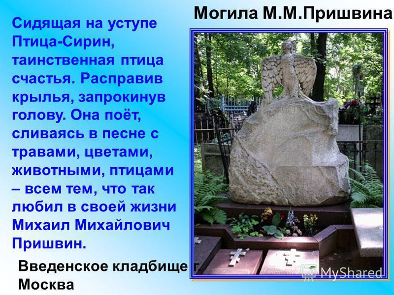Могила М.М.Пришвина Введенское кладбище г. Москва Сидящая на уступе Птица-Сирин, таинственная птица счастья. Расправив крылья, запрокинув голову. Она поёт, сливаясь в песне с травами, цветами, животными, птицами – всем тем, что так любил в своей жизн