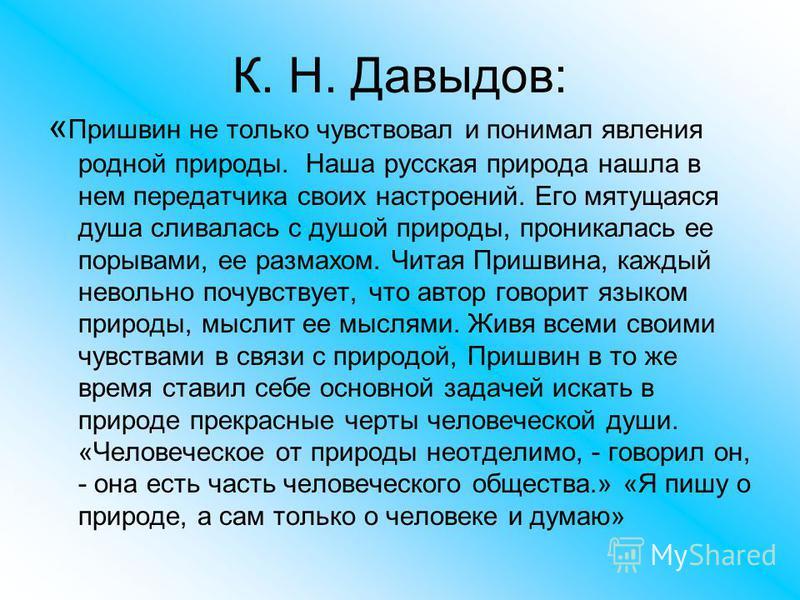 К. Н. Давыдов: « Пришвин не только чувствовал и понимал явления родной природы. Наша русская природа нашла в нем передатчика своих настроений. Его мятущаяся душа сливалась с душой природы, проникалась ее порывами, ее размахом. Читая Пришвина, каждый