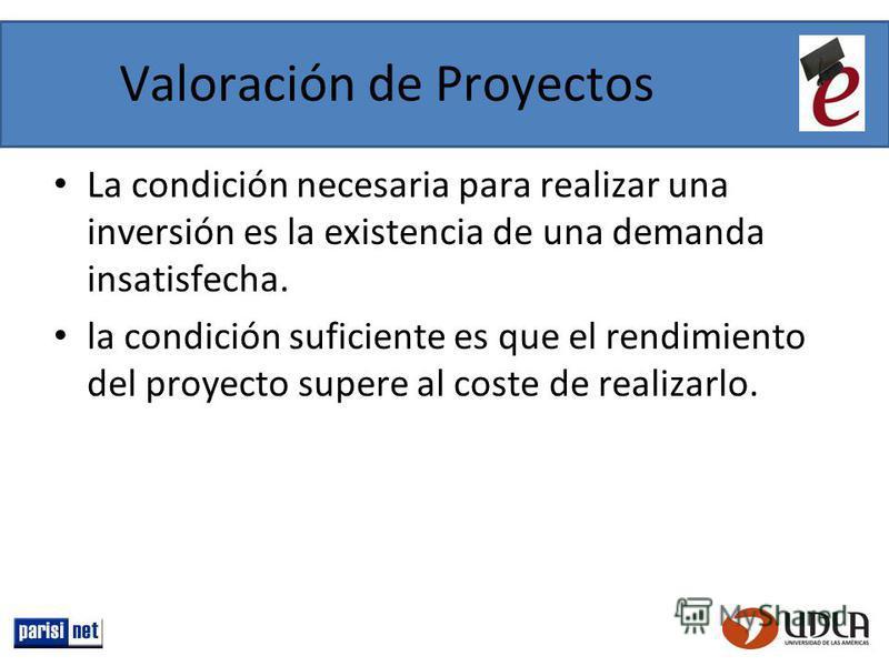 Valoración de Proyectos La condición necesaria para realizar una inversión es la existencia de una demanda insatisfecha. la condición suficiente es que el rendimiento del proyecto supere al coste de realizarlo.