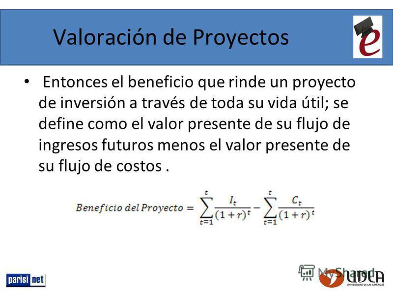 Valoración de Proyectos Entonces el beneficio que rinde un proyecto de inversión a través de toda su vida útil; se define como el valor presente de su flujo de ingresos futuros menos el valor presente de su flujo de costos.