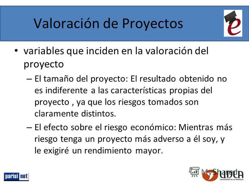 Valoración de Proyectos variables que inciden en la valoración del proyecto – El tamaño del proyecto: El resultado obtenido no es indiferente a las características propias del proyecto, ya que los riesgos tomados son claramente distintos. – El efecto